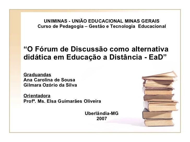 """UNIMINAS - UNIÃO EDUCACIONAL MINAS GERAIS Curso de Pedagogia – Gestão e Tecnologia  Educacional """" O Fórum de Discussão com..."""