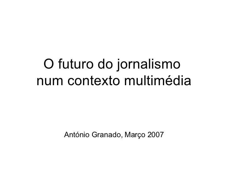 O futuro do jornalismo  num contexto multimédia António Granado, Março 2007
