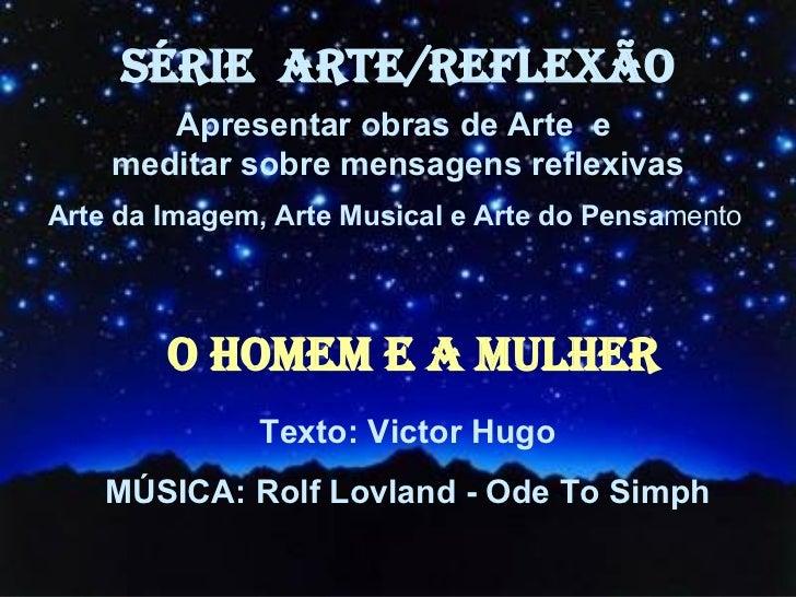 O HOMEM E A MULHER Texto: Victor Hugo MÚSICA: Rolf Lovland - Ode To Simph SÉRIE  ARTE/REFLEXÃO Apresentar obras de Arte  e...