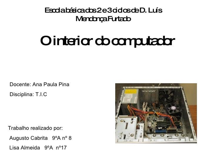 O interior do computador Escola básica dos 2 e 3 ciclos de D. Luís Mendonça Furtado Docente: Ana Paula Pina Disciplina: T....