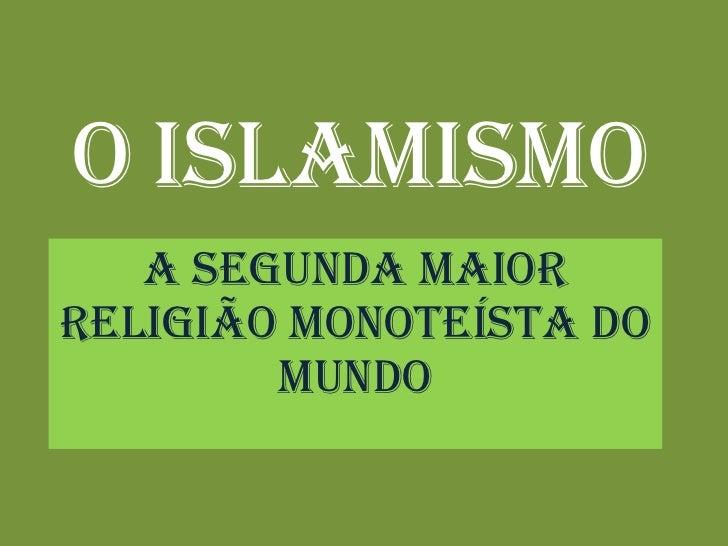 O   Islamismo A segunda maior religião Monoteísta do mundo