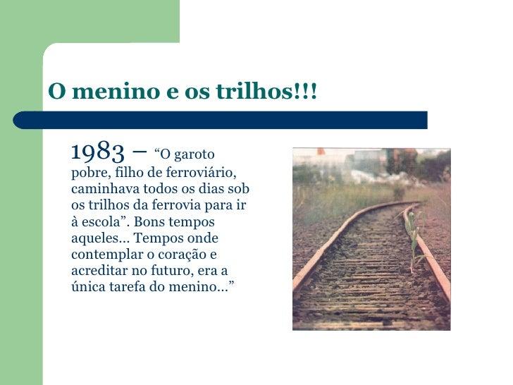 """O menino e os trilhos!!! <ul><li>1983 –  """"O garoto pobre, filho de ferroviário, caminhava todos os dias sob os trilhos da ..."""