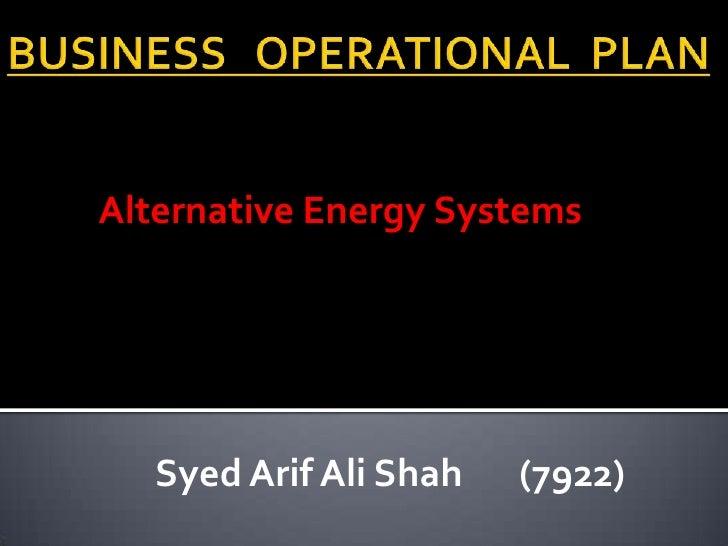 BUSINESS   OPERATIONAL  PLAN<br />Alternative Energy Systems<br />SyedArif Ali Shah(7922)<br />