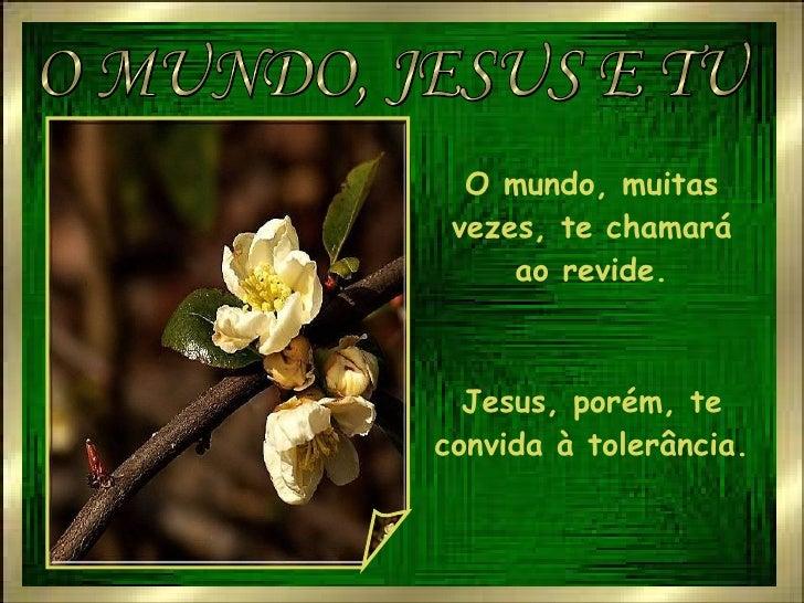 O MUNDO, JESUS E TU O mundo, muitas vezes, te chamará ao revide. Jesus, porém, te convida à tolerância.