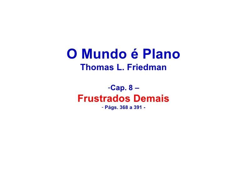 <ul><li>O Mundo é Plano </li></ul><ul><li>Thomas L. Friedman </li></ul><ul><li>Cap. 8 – </li></ul><ul><li>Frustrados Demai...