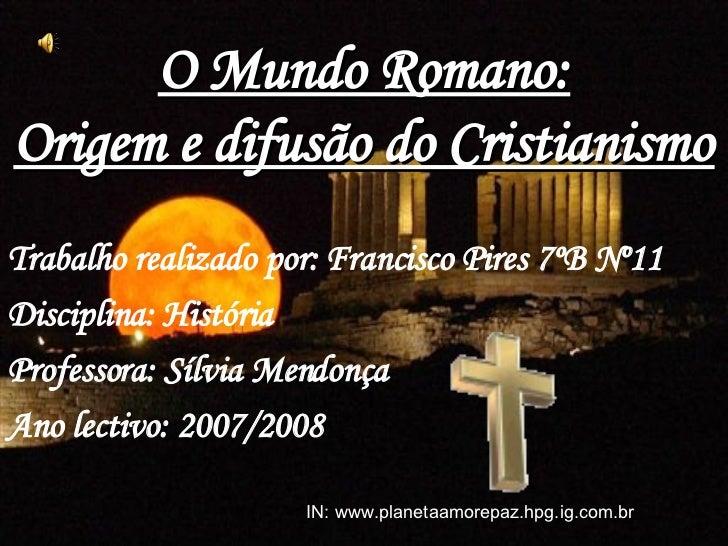 O Mundo Romano: Origem e difusão do Cristianismo Trabalho realizado por: Francisco Pires 7ºB Nº11 Disciplina: História Pro...