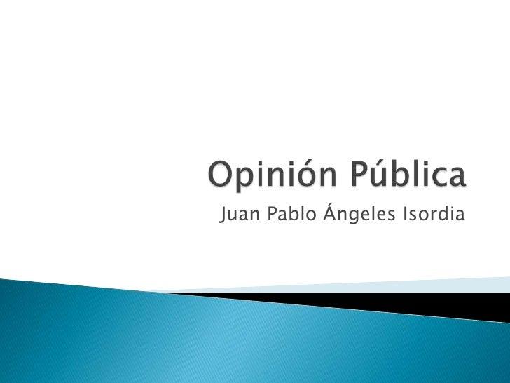 Opinión Pública<br />Juan Pablo Ángeles Isordia<br />