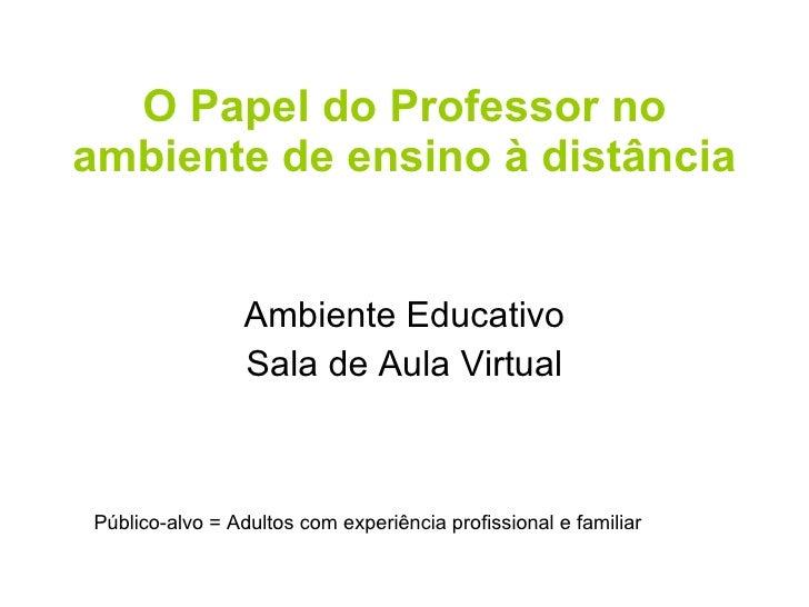 O Papel do Professor no ambiente de ensino à distância Ambiente Educativo Sala de Aula Virtual Público-alvo = Adultos com ...