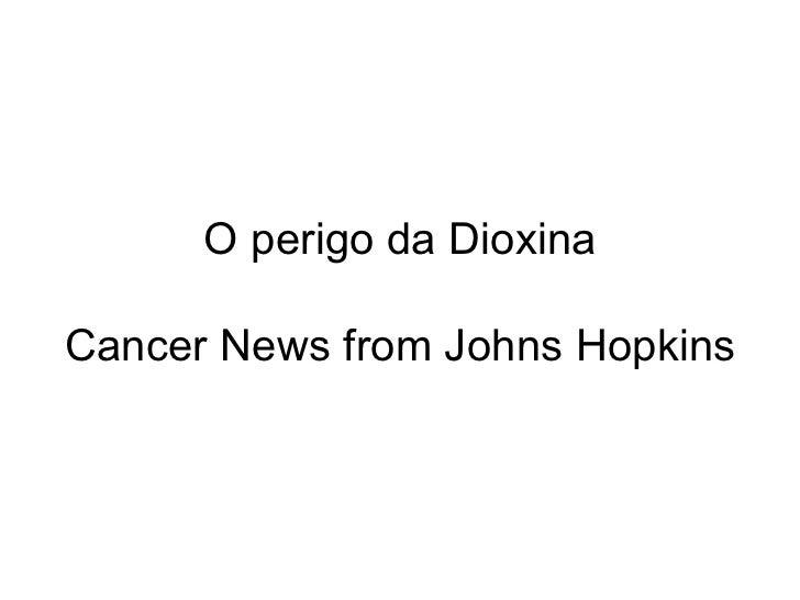 O perigo da Dioxina Cancer News from Johns Hopkins