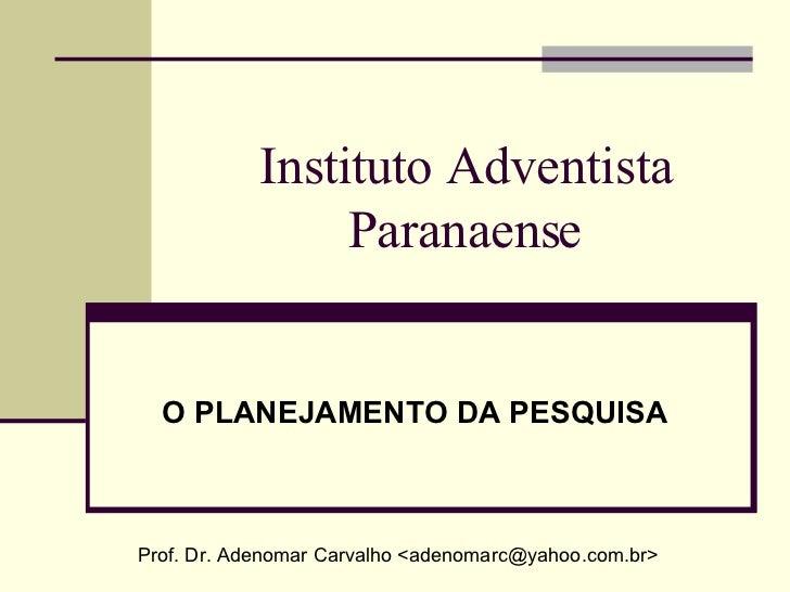 Instituto Adventista Paranaense O PLANEJAMENTO DA PESQUISA Prof. Dr. Adenomar Carvalho <adenomarc@yahoo.com.br>