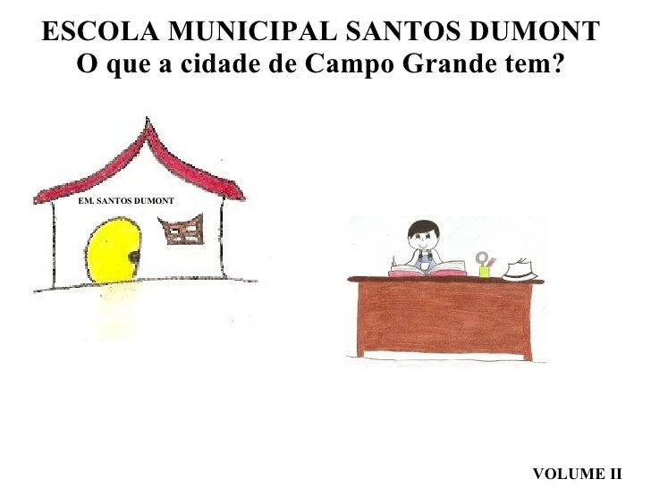 ESCOLA MUNICIPAL SANTOS DUMONT  O que a cidade de Campo Grande tem? VOLUME II EM. SANTOS DUMONT