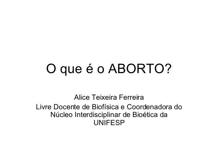 O que é o ABORTO? Alice Teixeira Ferreira Livre Docente de Biofísica e Coordenadora do Núcleo Interdisciplinar de Bioética...
