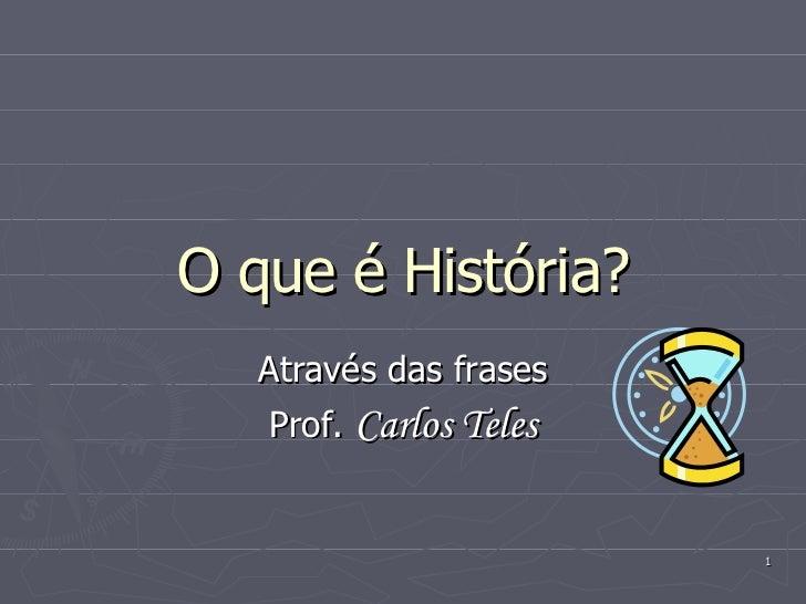 O que é História? Através das frases Prof.  Carlos Teles
