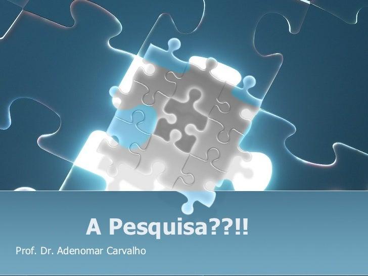 A Pesquisa??!! Prof. Dr. Adenomar Carvalho