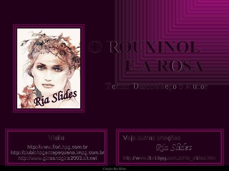 O ROUXINOL  E A ROSA Texto: Desconheço o Autor Visite http ://www.flori. hpg .com. br http :// clubinhogentepequena . impg...