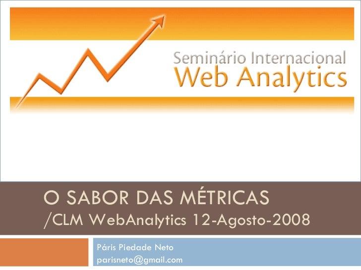 Páris Piedade Neto [email_address] O SABOR DAS MÉTRICAS /CLM WebAnalytics 12-Agosto-2008
