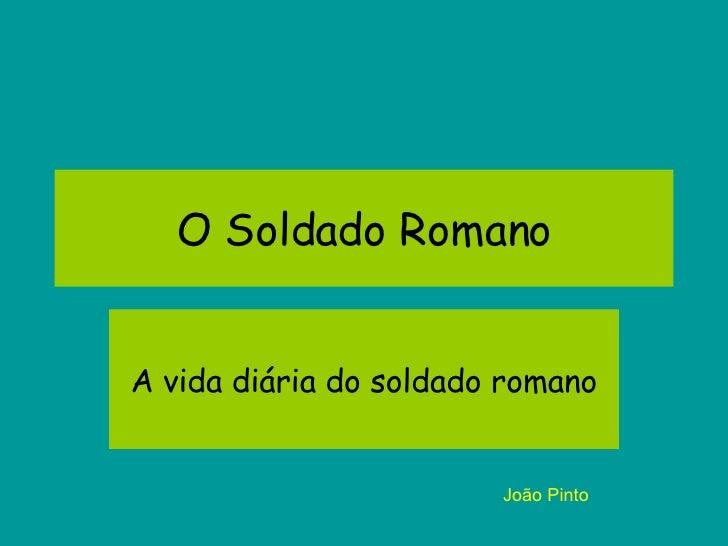 O Soldado Romano A vida diária do soldado romano João Pinto