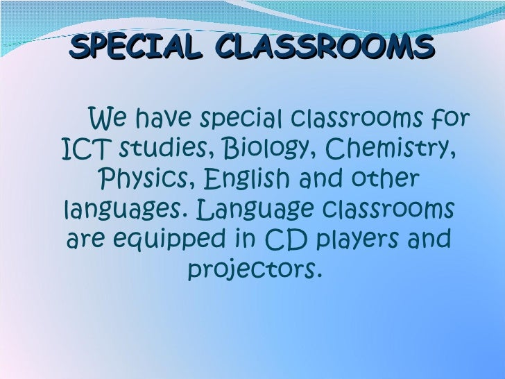 SPECIAL CLASSROOMS <ul><li>We have special classrooms for ICT studies, Biology, Chemistry, Physics, English and other lang...