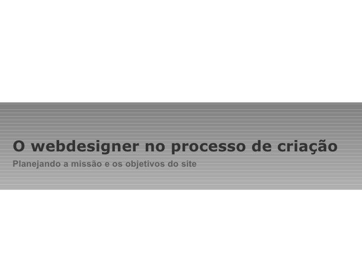 O webdesigner no processo de criação Planejando a missão e os objetivos do site