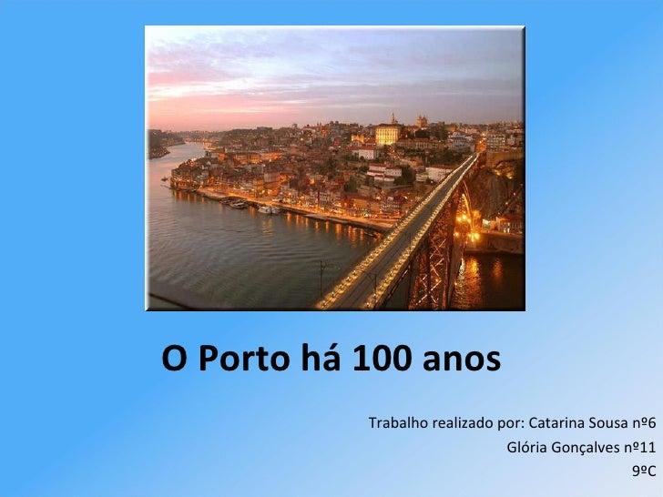 O Porto há 100 anos  Trabalho realizado por:   Catarina Sousa nº6 Glória Gonçalves nº11 9ºC