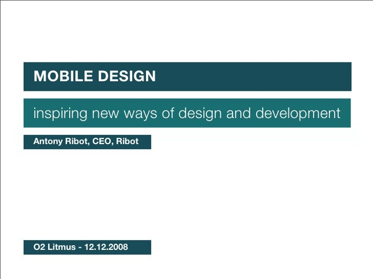 First of all, some context MOBILE DESIGN  inspiring new ways of design and development Antony Ribot, CEO, Ribot     O2 Lit...