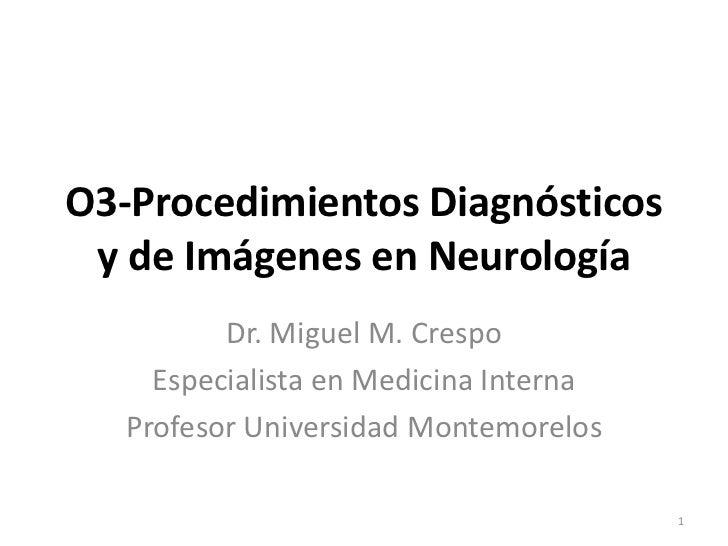 O3-Procedimientos Diagnósticos y de Imágenes en Neurología          Dr. Miguel M. Crespo     Especialista en Medicina Inte...