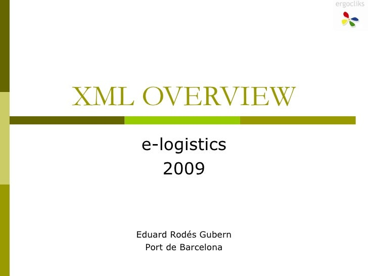 XML OVERVIEW e-logistics 2009 Eduard Rodés Gubern Port de Barcelona