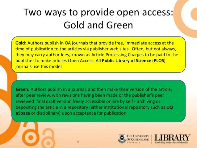 """""""Two ways to provide open access: Gold and Green""""; """"Gold: Authors publish in OA journals that provide free, immediate access at the time of publication to the articles via publisher web sites. Often, but not always, they may carry author fees, known as Article Processing Charges to be paid to the publisher to make articles to Open Access. All Public Library of Science (PLOS) journals use this model""""; """"Green: Authors publish in a journal, and then make their version of the article, after peer review, with revisions having been made or the publisher's peer reviewed final draft version freely accessible online by self-archiving or depositing the article in a repository (either institutional repository such as UQ eSpace or disciplinary) upon acceptance for publication"""""""