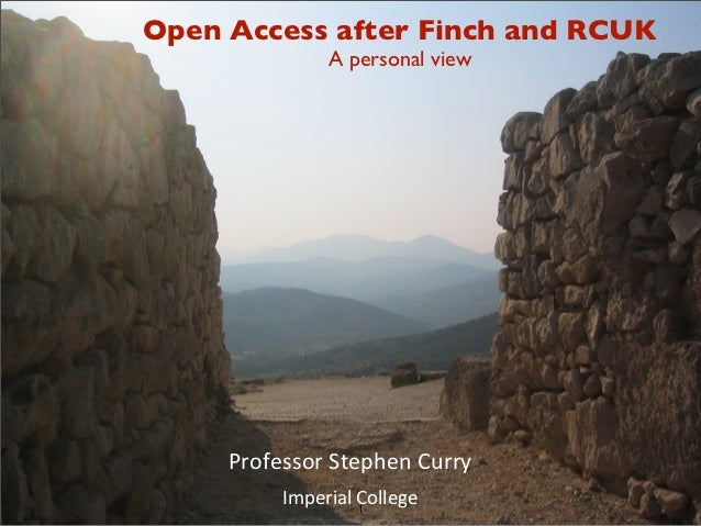 Open Access after Finch and RCUK               A personal view     ProfessorStephenCurry          ImperialCollege         ...