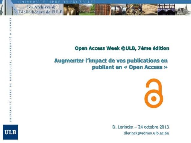 Open Access Week @ULB, 7ème édition  Augmenter l'impact de vos publications en publiant en « Open Access »  D. Lerinckx – ...