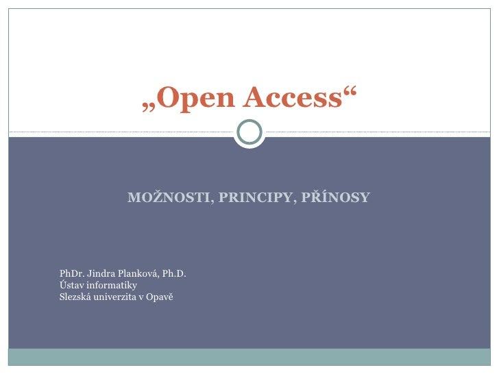 """MOŽNOSTI, PRINCIPY, PŘÍNOSY """" Open Access"""" PhDr. Jindra Planková, Ph.D. Ústav informatiky Slezská univerzita v Opavě"""