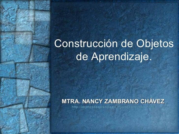 Construcción de Objetos de Aprendizaje. MTRA. NANCY ZAMBRANO CHÁVEZ http://objetosdeaprendizaje.mysite.com/index.html