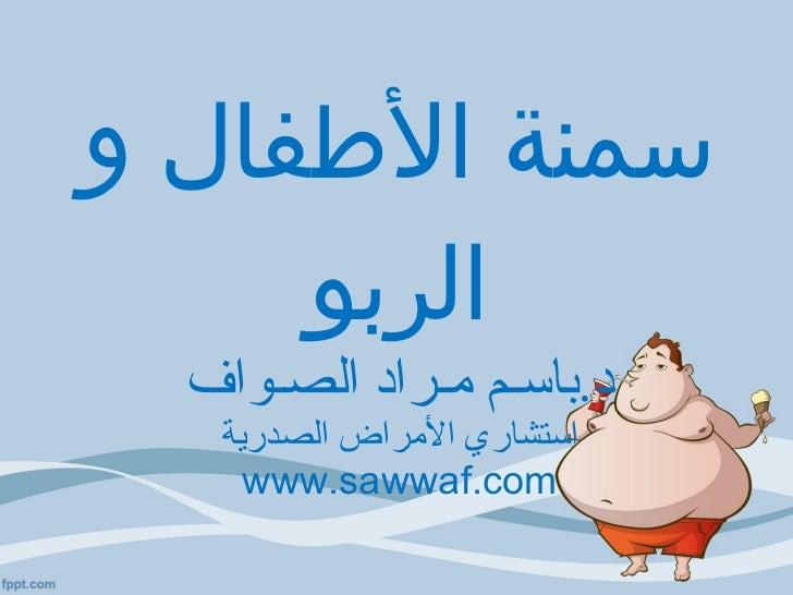 سمنة الأطفال و الربو د . باسـم مـراد الصـواف استشاري الأمراض الصدرية www.sawwaf.com