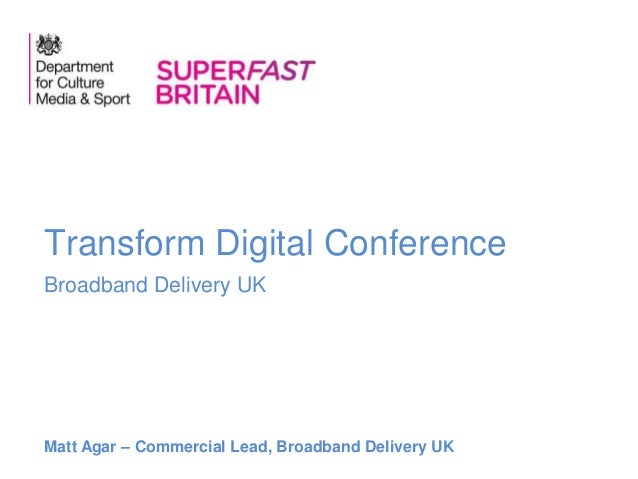 Broadband Delivery UK Transform Digital Conference Matt Agar – Commercial Lead, Broadband Delivery UK