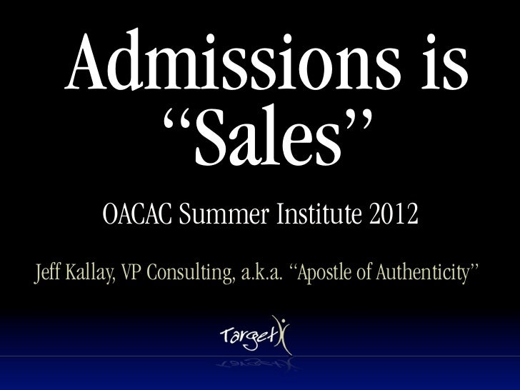 """Admissions is      """"Sales""""        OACAC Summer Institute 2012Jeff Kallay, VP Consulting, a.k.a. """"Apostle of Authenticity"""""""