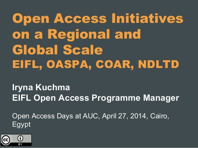 Open Access Initiatives on a Regional and Global Scale EIFL, OASPA, COAR, NDLTD Iryna Kuchma EIFL Open Access Programme Ma...