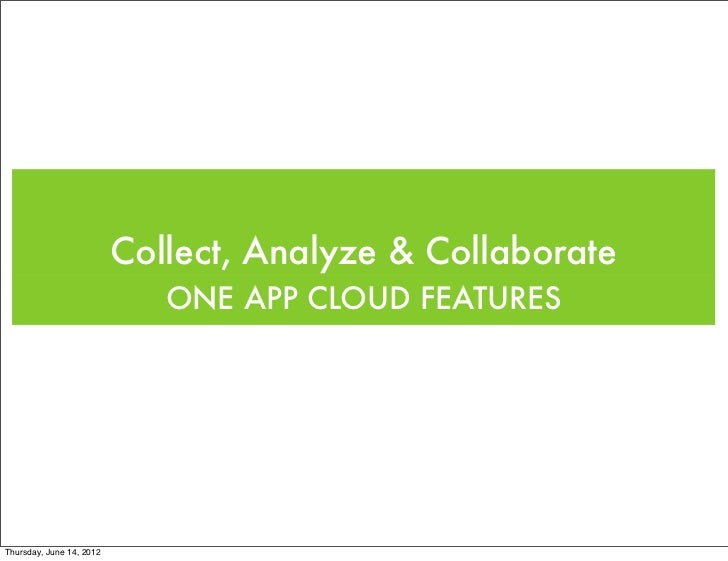 Collect, Analyze & Collaborate                             ONE APP CLOUD FEATURESThursday, June 14, 2012