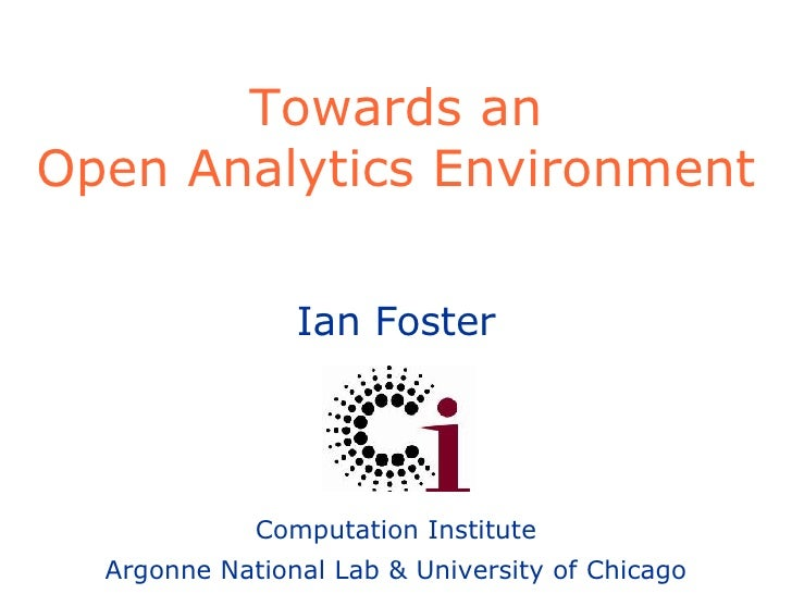 Towards an Open Analytics Environment Ian Foster Computation Institute Argonne National Lab & University of Chicago