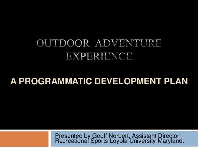 A PROGRAMMATIC DEVELOPMENT PLAN Presented by Geoff Norbert, Assistant Director Recreational Sports Loyola University Maryl...