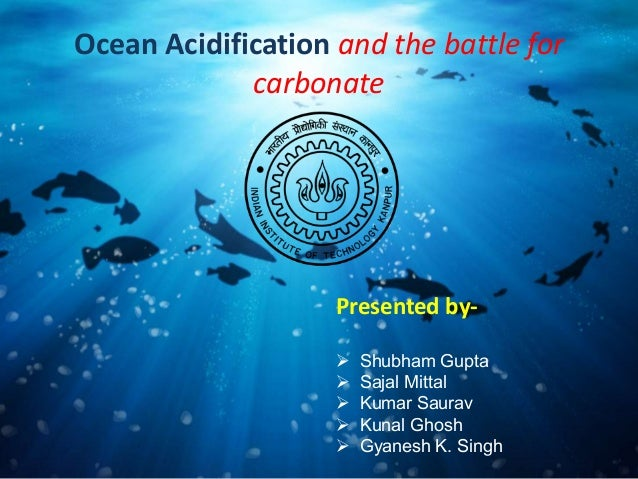 Ocean Acidification and the battle for carbonate Presented by-  Shubham Gupta  Sajal Mittal  Kumar Saurav  Kunal Ghosh...