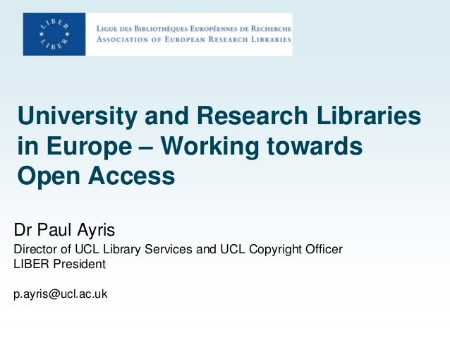University and Research Libraries in Europe – Working towards Open Access Dr Paul Ayris Director of UCL Library Services a...