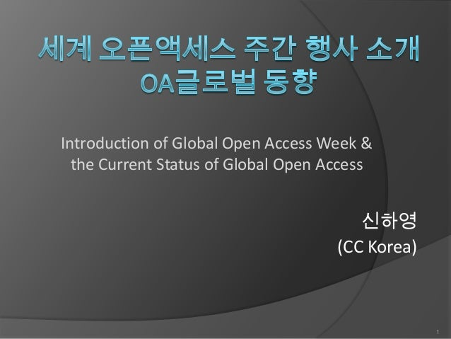 Introduction of Global Open Access Week & the Current Status of Global Open Access  신하영 (CC Korea)  1