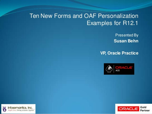 Ten New Forms and OAF Personalization Examples for R12.1 Presented By Susan Behn VP, Oracle Practice