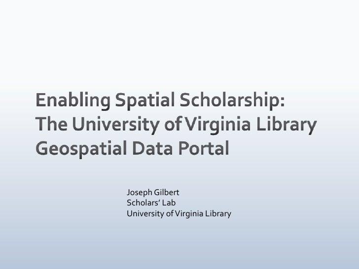 Enabling Spatial Scholarship:<br />The University of Virginia Library <br />Geospatial Data Portal<br />Joseph Gilbert<br ...