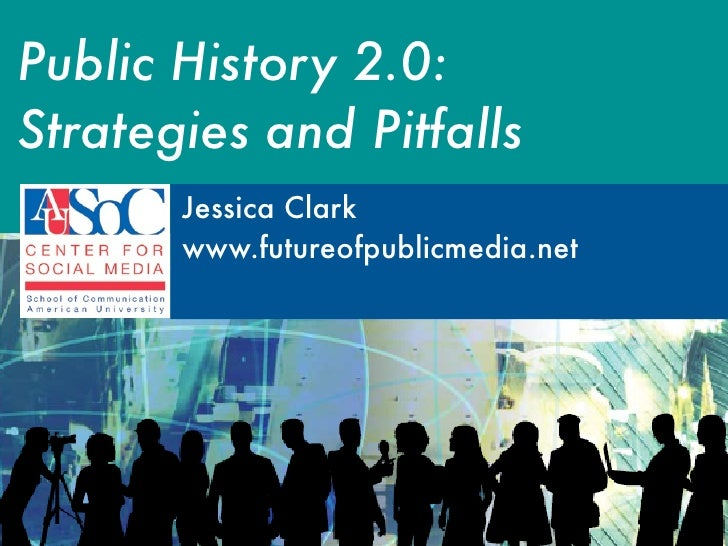Public History 2.0: Strategies and Pitfalls        Jessica Clark        www.futureofpublicmedia.net