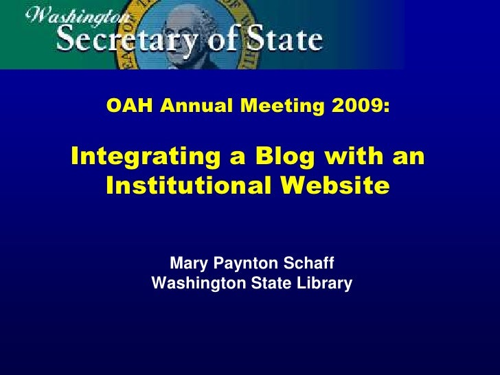 OAH Annual Meeting 2009:  Integrating a Blog with an    Institutional Website        Mary Paynton Schaff      Washington S...