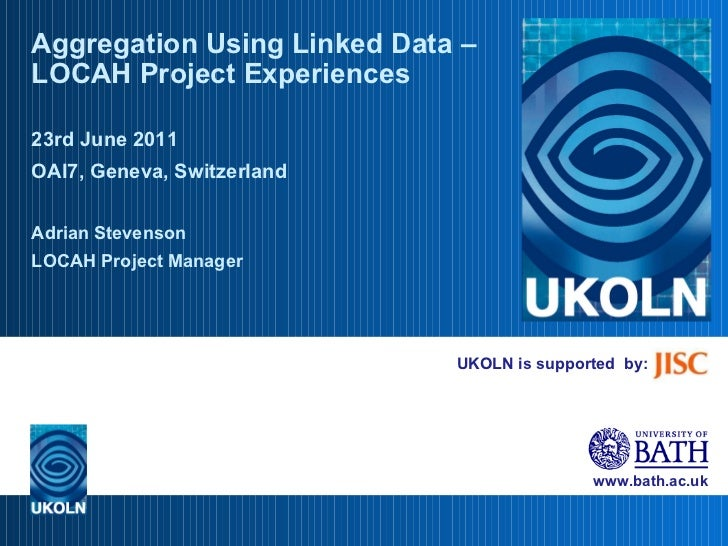 UKOLN is supported  by: Aggregation Using Linked Data – LOCAH Project Experiences 23rd June 2011 OAI7, Geneva, Switzerland...