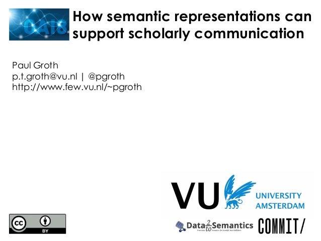 Paul Grothp.t.groth@vu.nl | @pgrothhttp://www.few.vu.nl/~pgrothHow semantic representations cansupport scholarly communica...