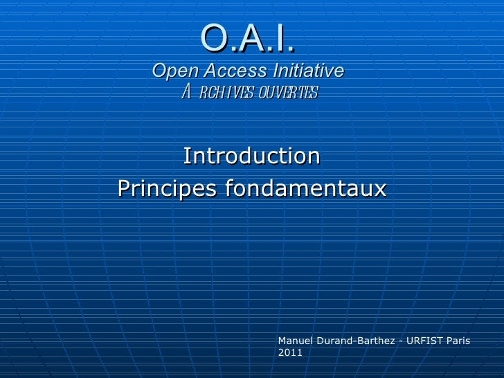 O.A.I. Open Access Initiative Archives ouvertes Introduction Principes fondamentaux Manuel Durand-Barthez - URFIST Paris 2...