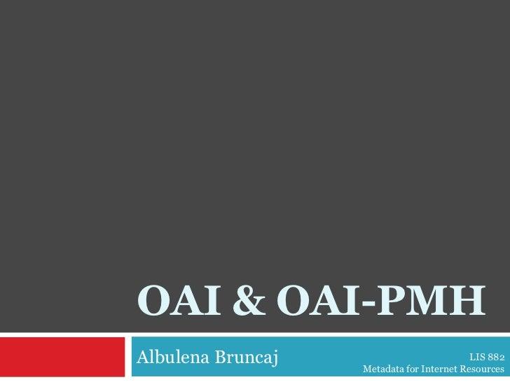 OAI & OAI-PMH<br />Albulena Bruncaj<br />LIS 882 <br />Metadata for Internet Resources<br />